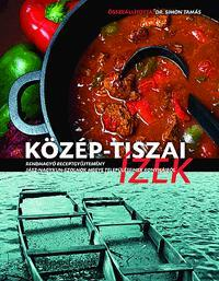 KÖZÉP-TISZAI ÍZEK - RENDHAGYÓ RECEPTGYŰJTEMÉNY
