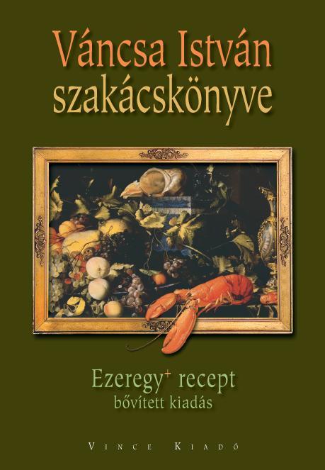 VÁNCSA ISTVÁN SZAKÁCSKÖNYVE - EZEREGY+ RECEPT - BŐVÍTETT KIADÁS