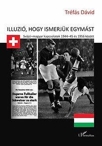 ILLÚZIÓ, HOGY ISMERJÜK EGYMÁST - SVÁJCI-MAGYAR KAPCSOLATOK 1944-45 ÉS 1956 KÖZÖT