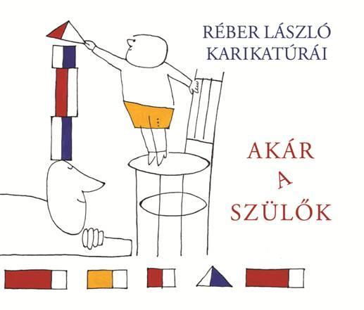 AKÁR A SZÜLÕK - RÉBER LÁSZLÓ KARIKATÚRÁI
