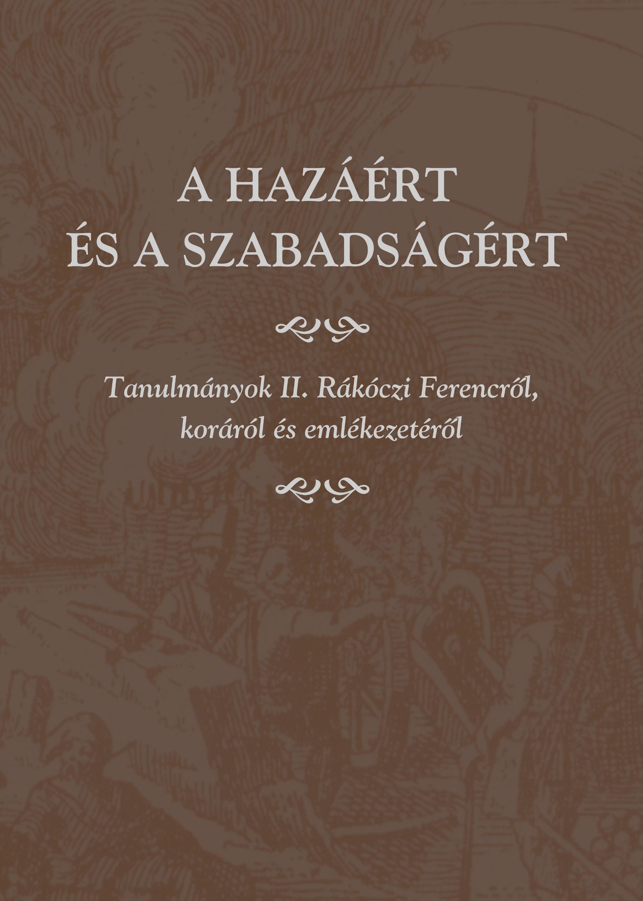 A HAZÁÉRT ÉS A SZABADSÁGÉRT -TANULMÁNYOK II. RÁKÓCZI FERENCRÕL...