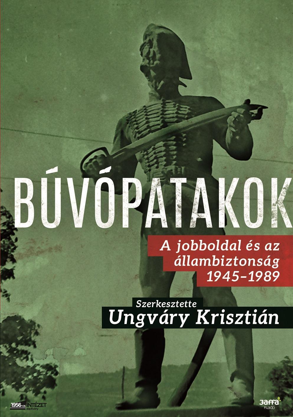 UNGVÁRY KRISZTIÁN - BÚVÓPATAKOK - A JOBBOLDAL ÉS AZ ÁLLAMBIZTONSÁG 1945-1989
