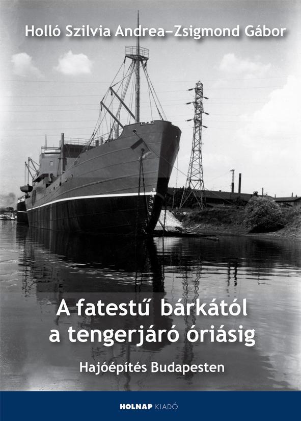 A FATESTŰ BÁRKÁTÓL A TENGERJÁRÓ ÓRIÁSIG - HAJÓÉPÍTÁS BUDAPESTEN