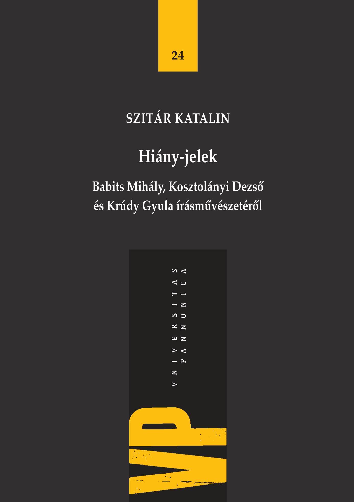 SZITÁR KATALIN - HIÁNY-JELEK - BABITS MIHÁLY, KOSZTOLÁNYI DEZSŐ ÉS KRÚDY GYULA ÍRÁSMŰVÉSZETÉRŐL