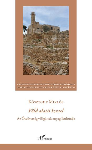 FÖLD ALATTI IZRAEL - AZ ÓSZÖVETSÉG VILÁGÁNAK ANYAGI KULTÚRÁJA