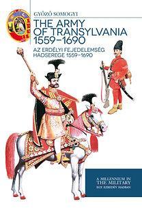 THE ARMY OF TRANSYLVANIA 1559-1690 - AZ ERDÉLYI FEJEDELEMSÉG HADSEREGE