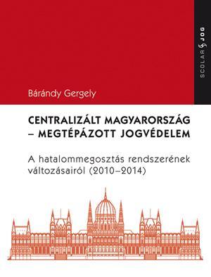 DR. BÁRÁNDY GERGELY - CENTRALIZÁLT MAGYARORSZÁG - MEGTÉPÁZOTT JOGVÉDELEM