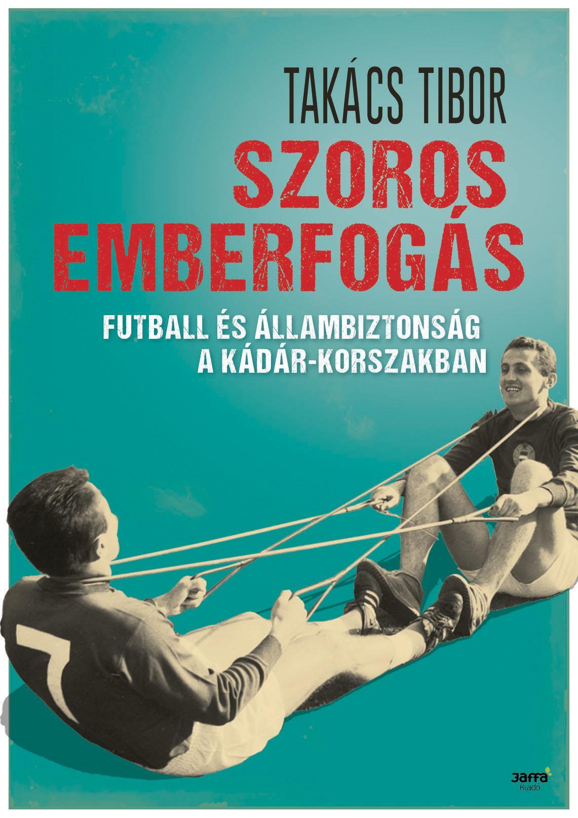 SZOROS EMBERFOGÁS - FUTBALL ÉS ÁLLAMBIZTONSÁG A KÁDÁR-KORSZAKBAN