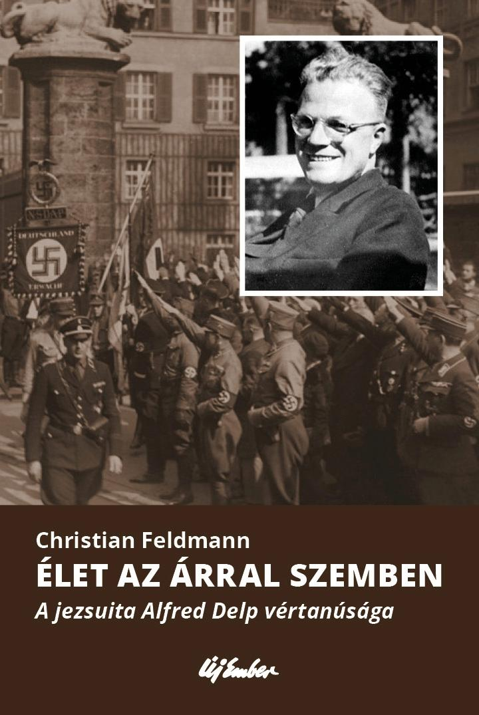 ÉLET AZ ÁRRAL SZEMBEN - A JEZSUITA ALFRED DELP VÉRTANÚSÁGA