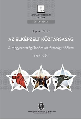 AZ ELKÉPZELT KÖZTÁRSASÁG - A MAGYARORSZÁGI TANÁCSKÖZTÁRSASÁG UTÓÉLETE 1945-1989