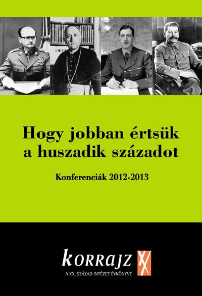 HOGY JOBBAN ÉRTSÜK A HUSZADIK SZÁZADOT - KONFERENCIÁK 2012-2013 (KORRAJZ 2013)