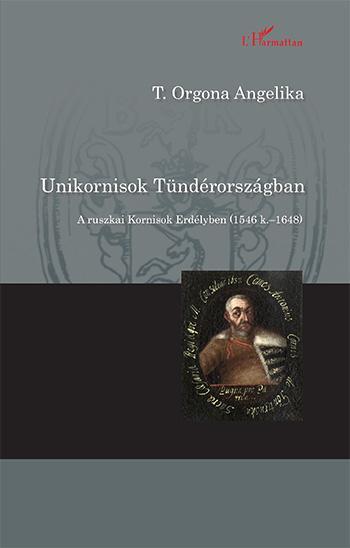 UNIKORNISOK TÜNDÉRORSZÁGBAN - A RUSZKAI KORNISOK ERDÉLYBEN (1546 K.-1648)