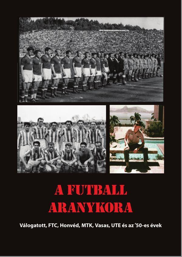 A FUTBALL ARANYKORA - VÁLOGATOTT, FTC, HONVÉD, MTK, UJPEST, VASAS ÉS AZ '50-ES É