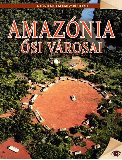 AMAZÓNIA ÕSI VÁROSAI - A TÖRTÉNELEM NAGY REJTÉLYEI