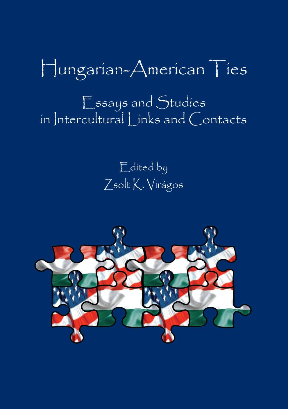 VIRÁGOS K. ZSOLT - HUNGARIAN-AMERICAN TIES - ESSAYS AND STUDIES IN INTERCULTURAL LINKS AND CONTACTS