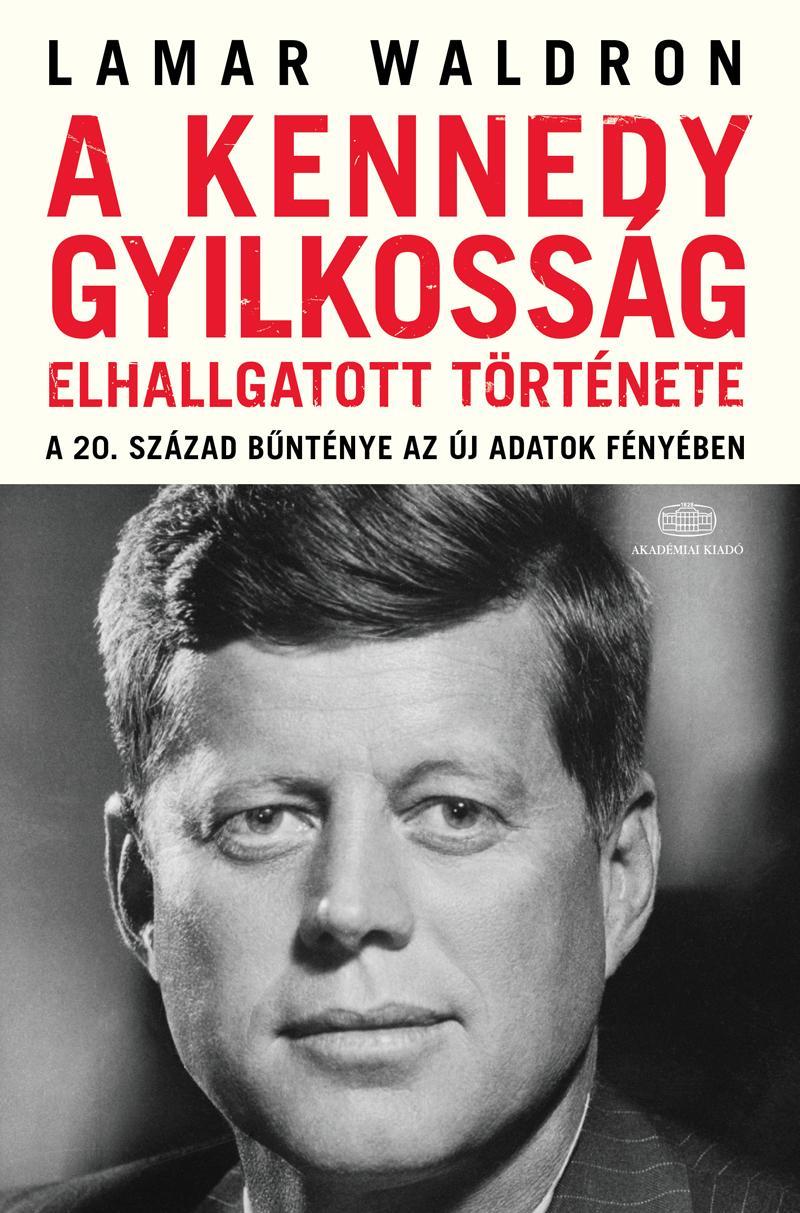 A KENNEDY-GYILKOSSÁG ELHALLGATOTT TÖRTÉNETE - A 20. SZÁZAD BÛNTÉNYE AZ ÚJ ...