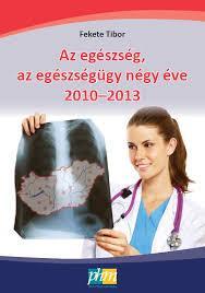 AZ EGÉSZSÉG, AZ EGÉSZSÉGÜGY NÉGY ÉVE 2010-2013