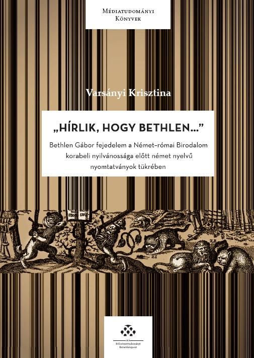 VARSÁNYI KRISZTINA - HÍRLIK, HOGY BETHLEN... - BETHLEN GÁBOR FEJEDELEM A NÉMET-RÓMAI BIRODALOM KORABE