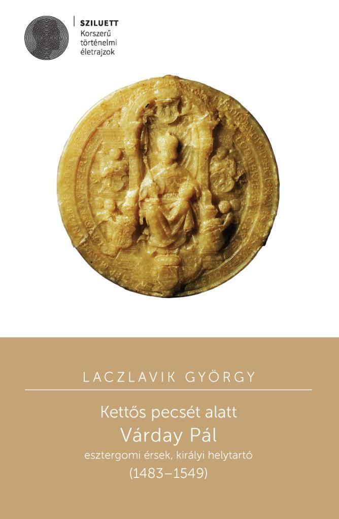 KETTŐS PECSÉT ALATT - VÁRDAY PÁL ESZTERGOMI ÉRSEK, KIRÁLYI HELYTARTÓ (1483–1549)