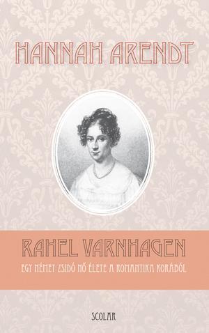 RAHEL VARNHAGEN - EGY NÉMEZ ZSIDÓ NÕ ÉLETE A ROMANTIKA KORÁBÓL