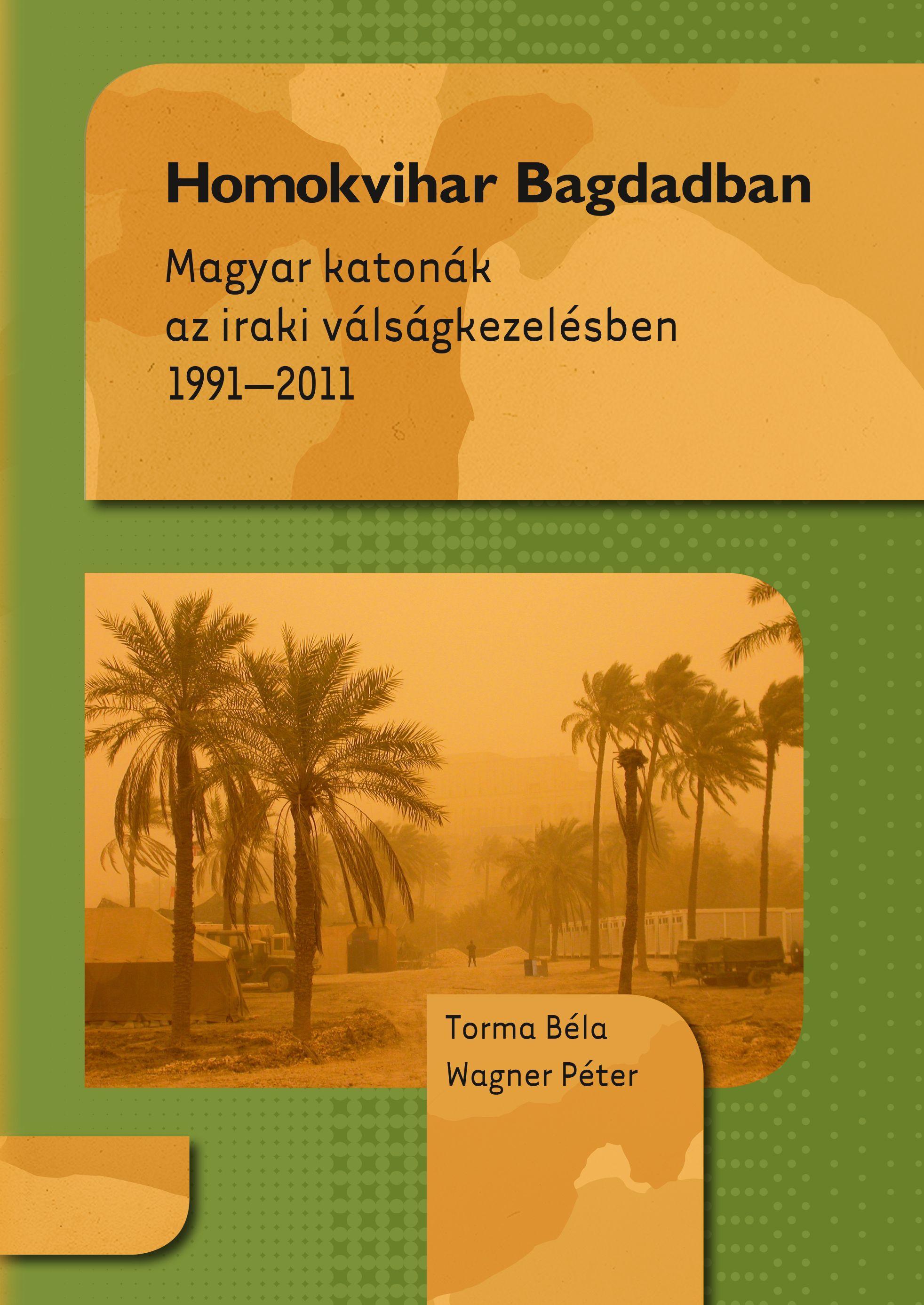 HOMOKVIHAR BAGDADBAN - MAGYAR KATONÁK AZ IRAKI VÁLSÁGKEZELÉSBEN 1991-2011
