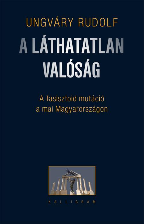 A LÁTHATATLAN VALÓSÁG - A FASISZTOID MUTÁCIÓ A MAI MAGYARORSZÁGON