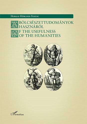 HORKAY HÖRCHER FERENC - A BÖLCSÉSZETTUDOMÁNYOK HASZNÁRÓL - OF THE USEFULNESS OF THE HUMANITIES