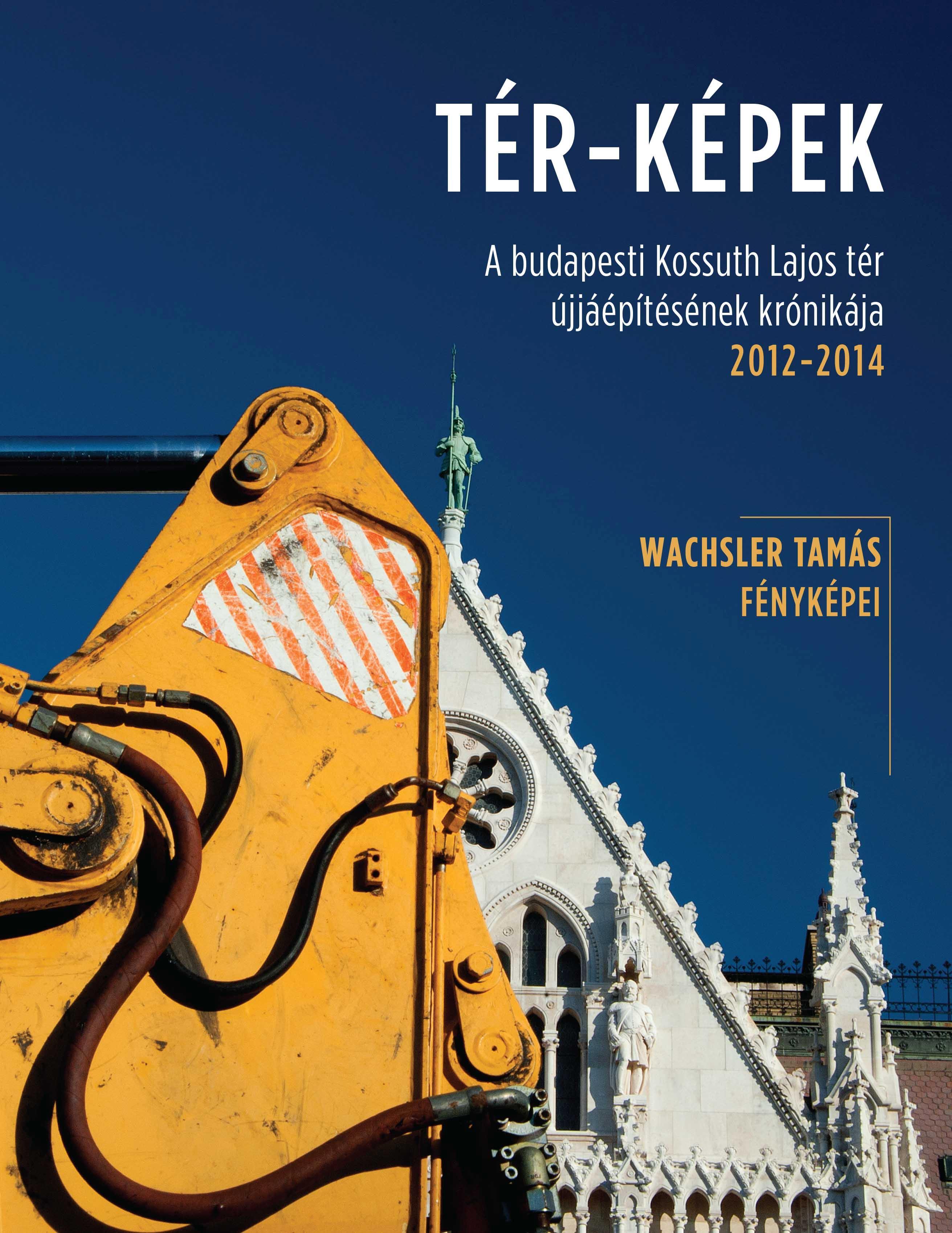 TÉR-KÉPEK - A BUDAPESTI KOSSUTH LAJOS TÉR ÚJJÁÉPÍTÉSÉNEK KRÓNIKÁJA 2012-2014