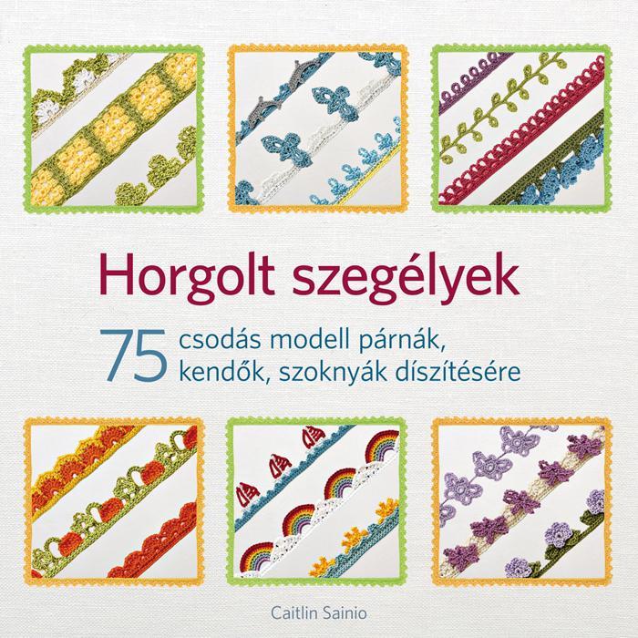 HORGOLT SZEGÉLYEK - 75 CSODÁS MODELL PÁRNÁK, KENDŐK, SZOKNYÁK DÍSZÍTÉSÉRE