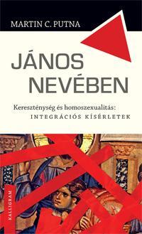 PUTNA, MARTIN C. - JÁNOS NEVÉBEN - KERESZTÉNYSÉG ÉS HOMOSZEXUALITÁS: INTEGRÁCIÓS KÍSÉRLETEK