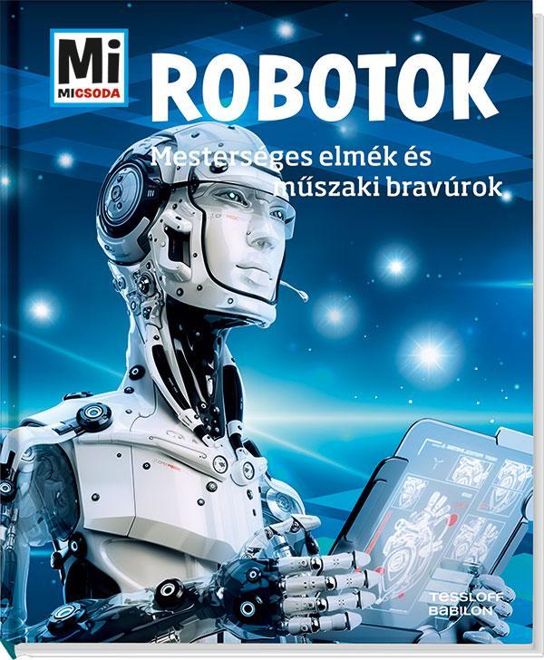 ROBOTOK - MESTERSÉGES ELMÉK ÉS MÛSZAKI BRAVÚROK - MI MICSODA