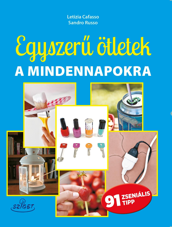 EGYSZERŰ ÖTLETEK A MINDENNAPOKRA - 91 ZSENIÁLIS TIPP