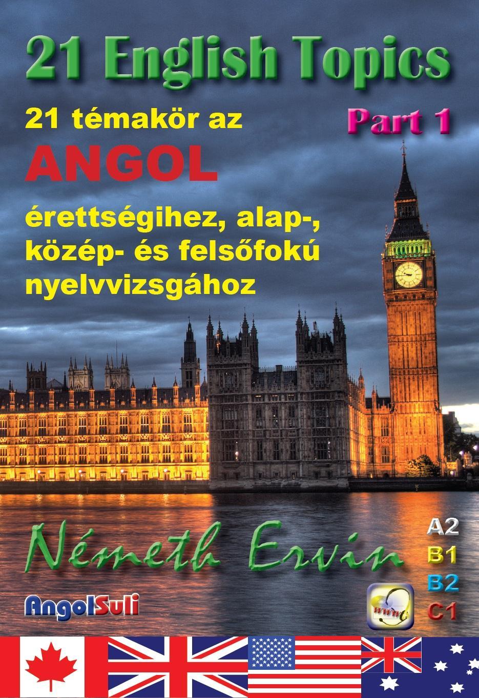 NÉMETH ERVIN - 21 ENGLISH TOPICS PART 1 - 21 TÉMAKÖR AZ ANGOL ÉRETTSÉGIHEZ...