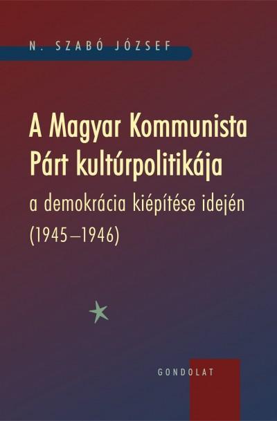 A MAGYAR KOMMUNISTA PÁRT KULTÚRPOLITIKÁJA A DEMOKRÁCIA KIÉPÍTÉSE IDEJÉN (1945-19