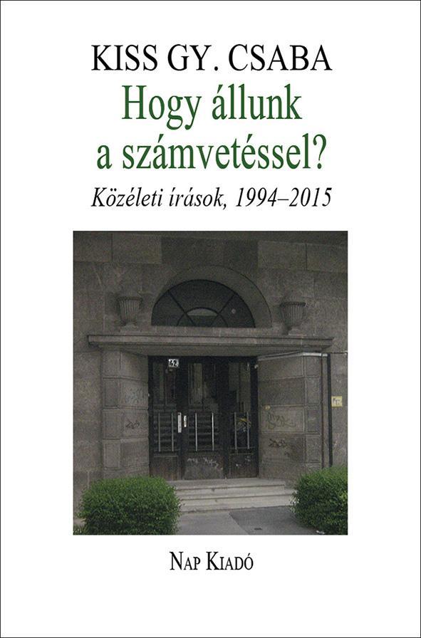 KISS GY. CSABA - HOGY ÁLLUNK A SZÁMVETÉSSEL? - KÖZÉLETI ÍRÁSOK, 1994-2015