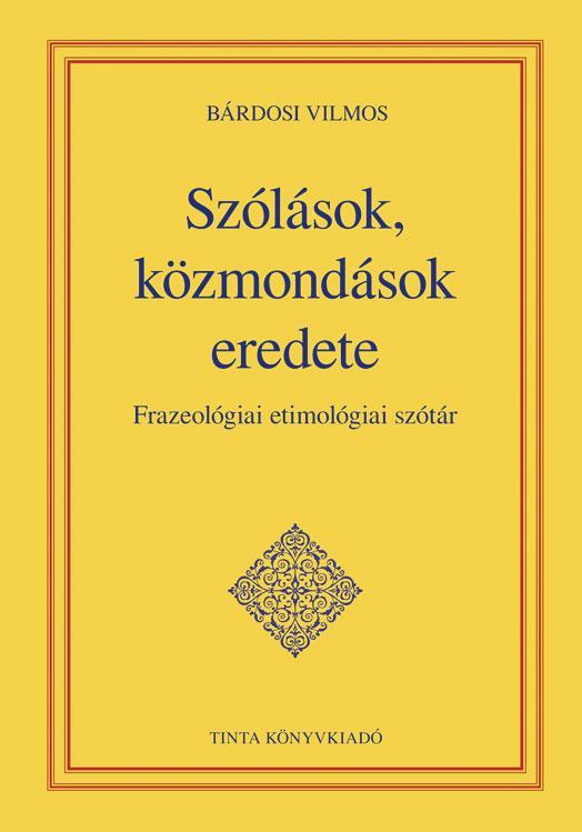 SZÓLÁSOK, KÖZMONDÁSOK EREDETE - ÜKH 2015 - FRAZEOLÓGIAI ETIMOLÓGIAI SZÓTÁR