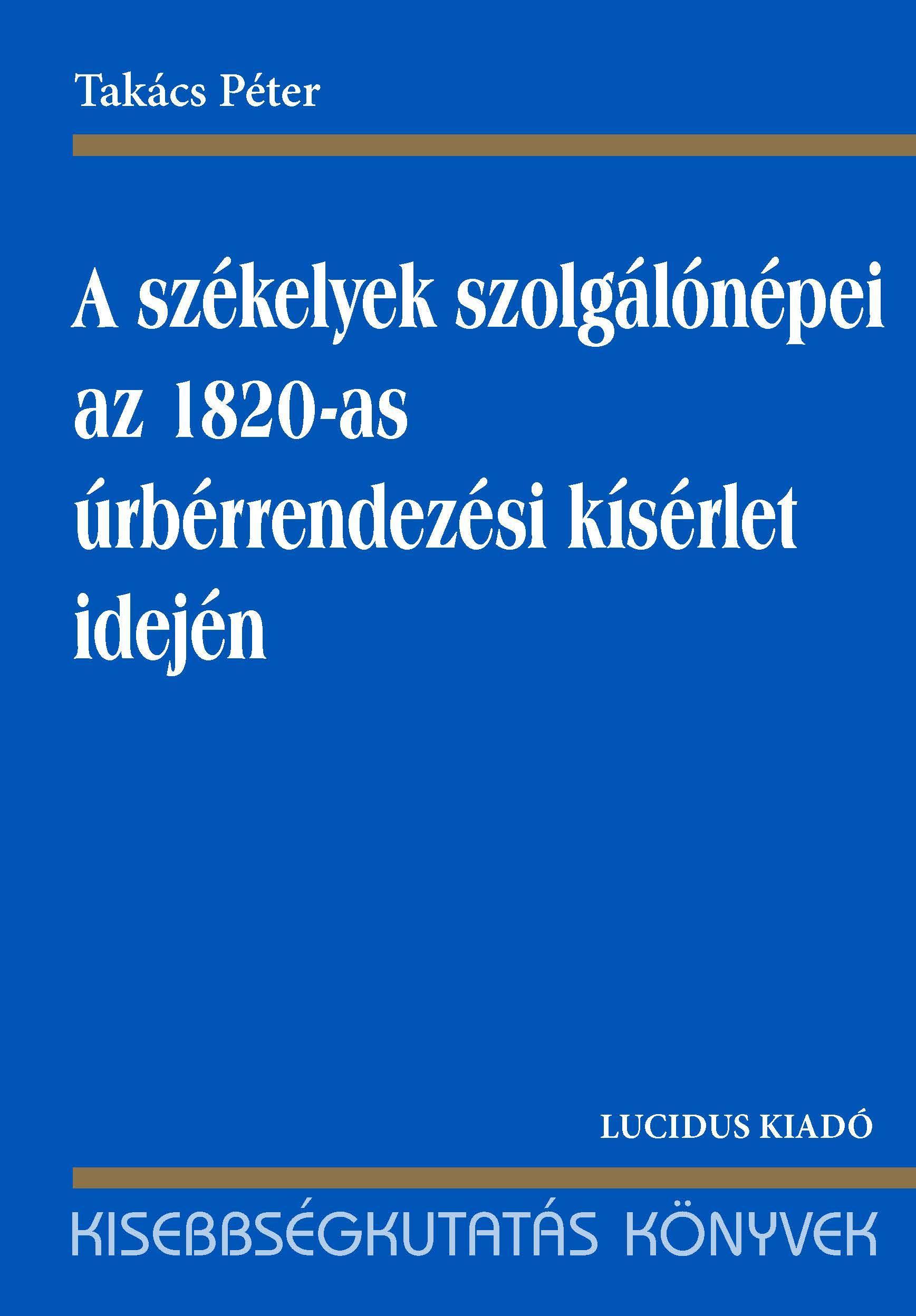 A SZÉKELYEK SZOLGÁLÓNÉPEI AZ 1820-AS ÚRBÉRRENDEZÉSI KÍSÉRLET IDEJÉN