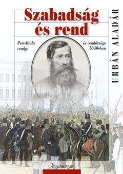 SZABADSÁG ÉS REND - PEST-BUDA RENDJE ÉS RENDŐRSÉGE 1848-BAN