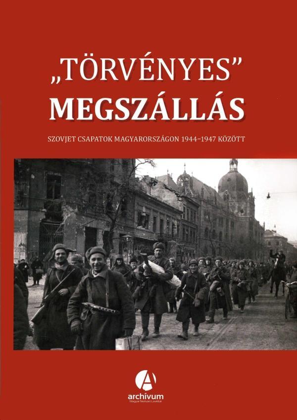 TÖRVÉNYES MEGSZÁLLÁS - SZOVJET CSAPATOK MAGYARORSZÁGON 1944-1947