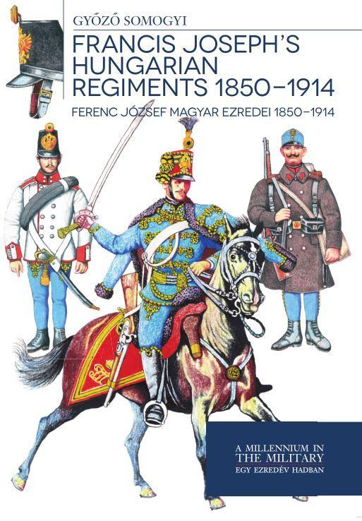 FRANCIS JOSEPH'S HUNGARIAN REGIMENTS 1850-1914 - FERENC JÓZSEF MAGYAR EZREDEI
