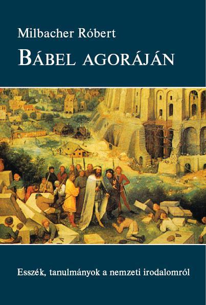 BÁBEL AGÓRÁJÁN - ESSZÉK, TANULMÁNYOK A NEMZETI IRODALOMRÓL