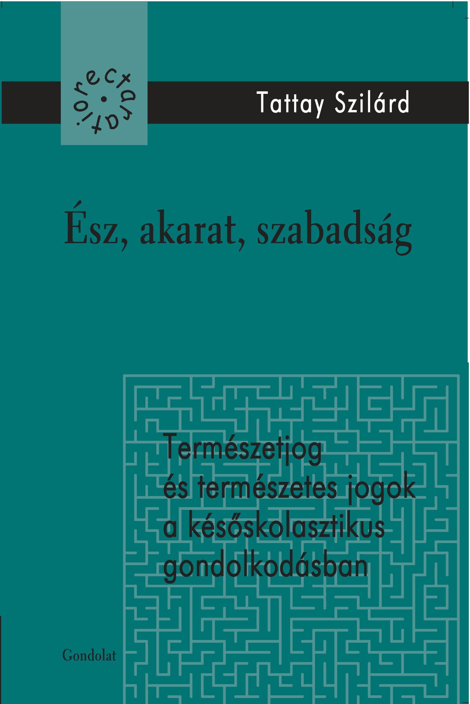 TATTAY SZILÁRD - ÉSZ, AKARAT, SZABADSÁG - TERMÉSZETJOG ÉS TERMÉSZETES JOGOK A KÉSŐSKOLASZTIKUS...