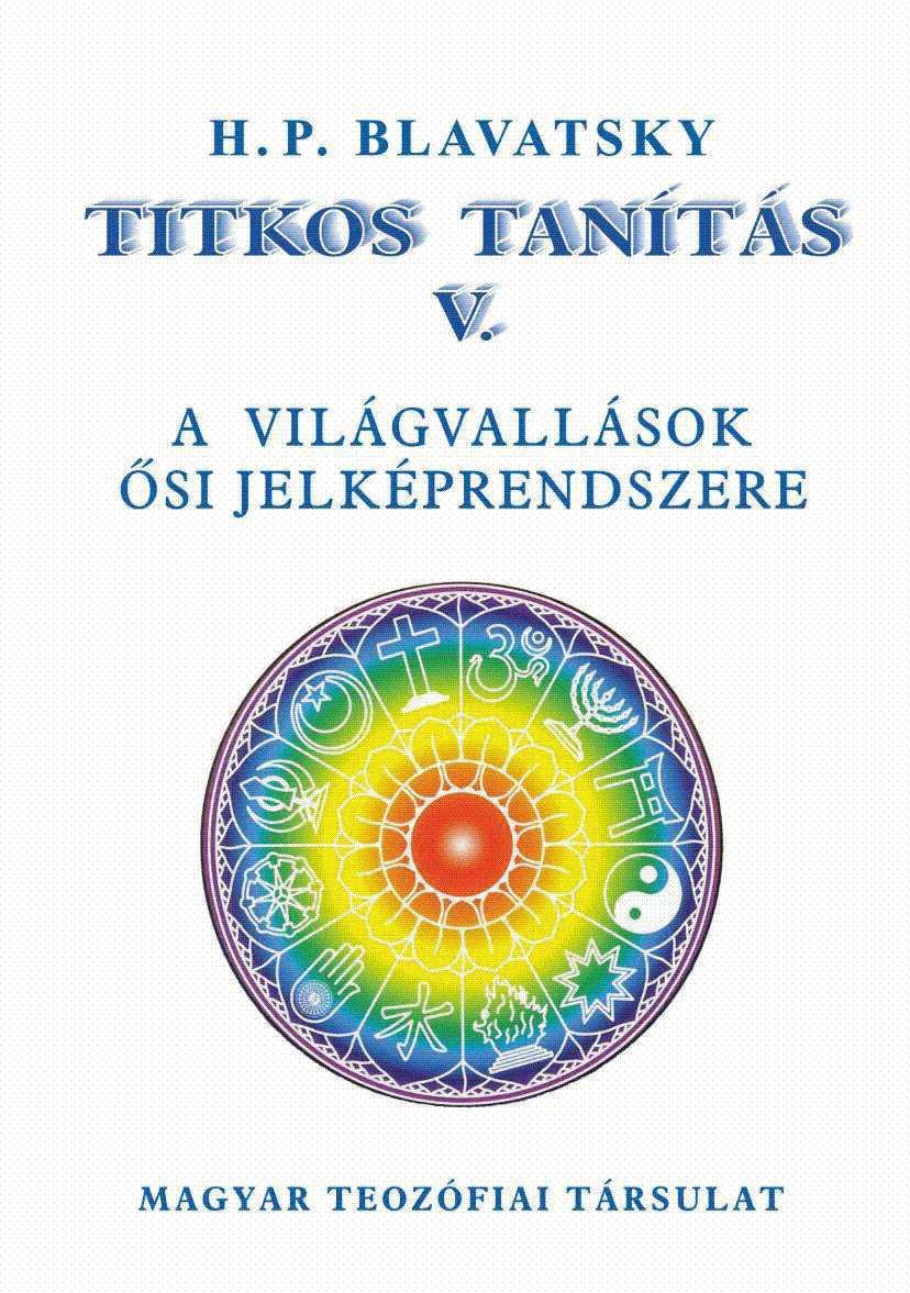 BLAVATSKY, H.P. - TITKOS TANÍTÁS V. - A VILÁGVALLÁSOK ŐSI JELKÉPRENDSZERE
