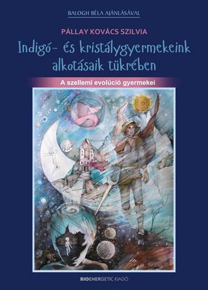 INDIGÓ- ÉS KRISTÁLYGYERMEKEINK ALKOTÁSAIK TÜKRÉBEN - A SZELLEMI EVOLÚCIÓ GYERMEK