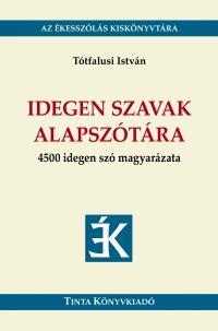 IDEGEN SZAVAK ALAPSZÓTÁRA - 4500 IDEGEN SZÓ MAGYARÁZATA
