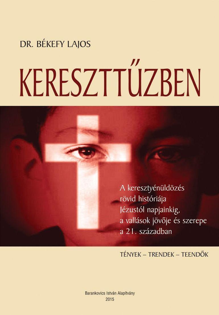 BÉKEFY LAJOS - KERESZTTŰZBEN - A KERESZTÉNYÜLDÖZÉS RÖVID HISTÓRIÁJA JÉZUSTÓL NAPJAINKIG...