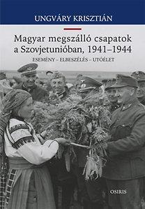 UNGVÁRY KRISZTIÁN - MAGYAR MEGSZÁLLÓ CSAPATOK A SZOVJETUNIÓBAN, 1941-1944