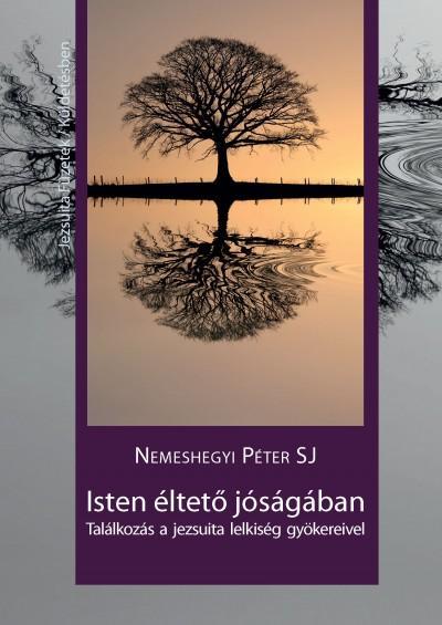 ISTEN ÉLTETŐ JÓSÁGÁBAN - TALÁLKOZÁS A JEZSUITA LELKISÉG GYÖKEREIVEL