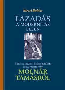 LÁZADÁS A MODERNITÁS ELLEN - TANULMÁNYOK, BESZÉLGETÉSEK, DOKUMENTUMOK MOLNÁR TAM