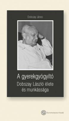 A GYEREKGYÓGYÍTÓ - DOBSZAY LÁSZLÓ ÉLETE ÉS MUNKÁSSÁGA